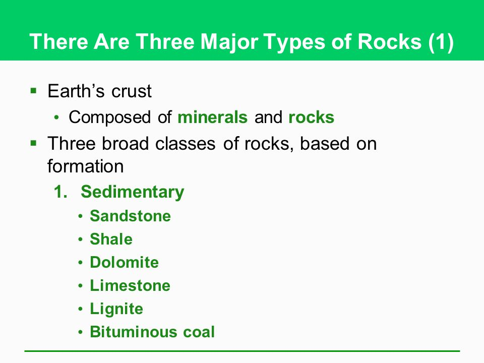 There Are Three Major Types of Rocks (1)  Earth's crust Composed of minerals and rocks  Three broad classes of rocks, based on formation 1.Sedimentary Sandstone Shale Dolomite Limestone Lignite Bituminous coal