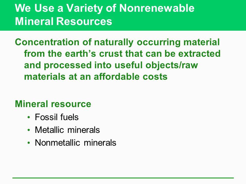 We Use a Variety of Nonrenewable Mineral Resources Concentration of naturally occurring material from the earth's crust that can be extracted and processed into useful objects/raw materials at an affordable costs Mineral resource Fossil fuels Metallic minerals Nonmetallic minerals