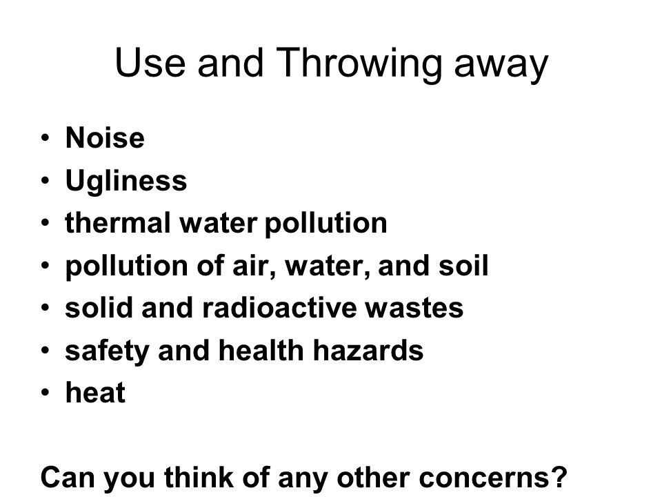 Use and Throwing away Noise Ugliness thermal water pollution pollution of air, water, and soil solid and radioactive wastes safety and health hazards heat Can you think of any other concerns?