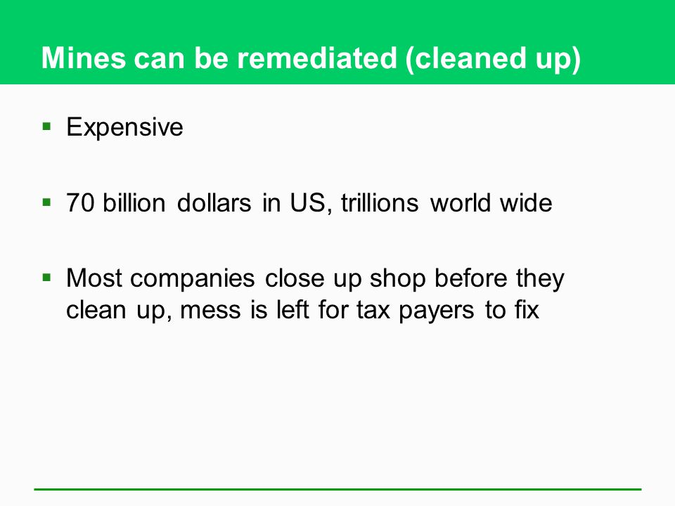 Mines can be remediated (cleaned up)  Expensive  70 billion dollars in US, trillions world wide  Most companies close up shop before they clean up, mess is left for tax payers to fix