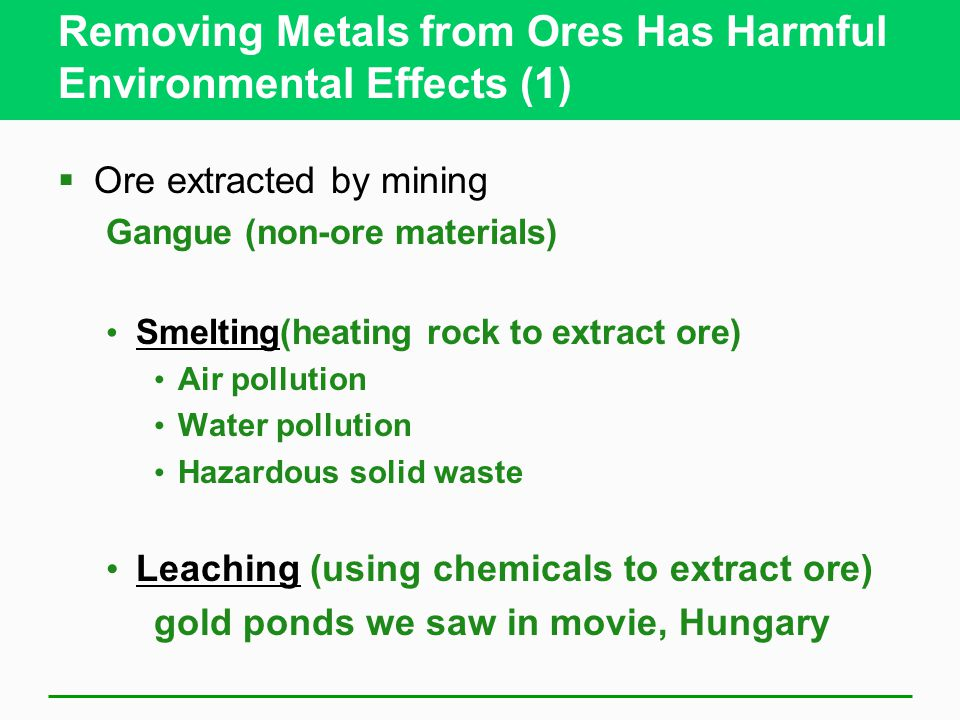 Removing Metals from Ores Has Harmful Environmental Effects (1)  Ore extracted by mining Gangue (non-ore materials) Smelting(heating rock to extract ore) Air pollution Water pollution Hazardous solid waste Leaching (using chemicals to extract ore) gold ponds we saw in movie, Hungary
