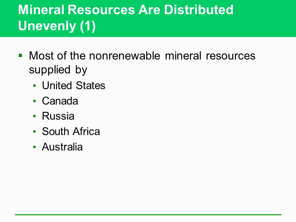 Mineral Resources Are Distributed Unevenly (1)  Most of the nonrenewable mineral resources supplied by United States Canada Russia South Africa Australia