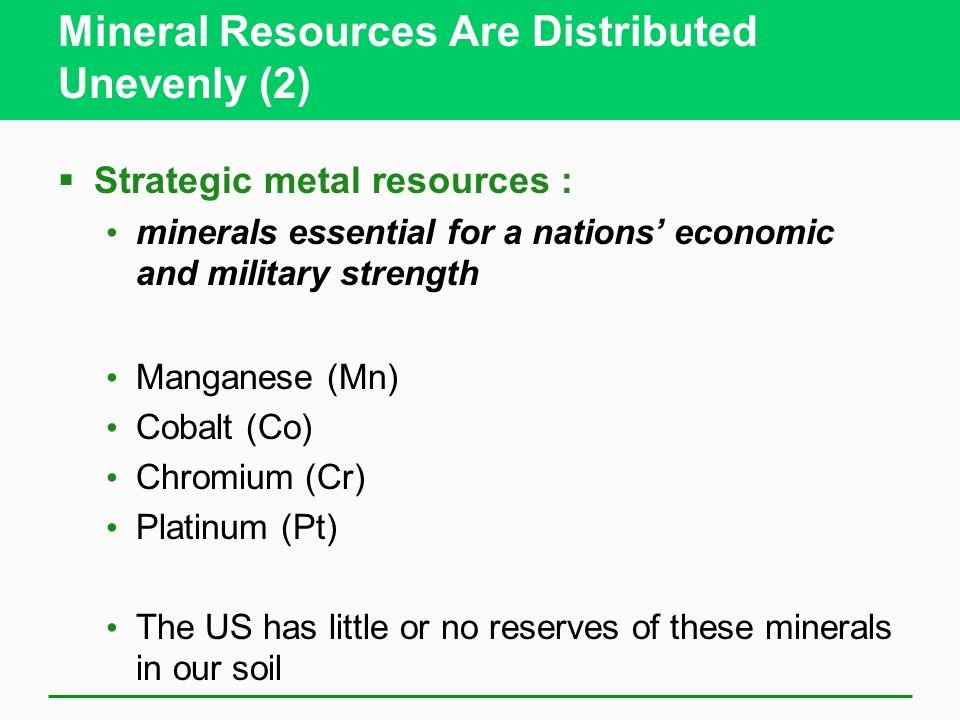 Mineral Resources Are Distributed Unevenly (2)  Strategic metal resources : minerals essential for a nations' economic and military strength Manganese (Mn) Cobalt (Co) Chromium (Cr) Platinum (Pt) The US has little or no reserves of these minerals in our soil