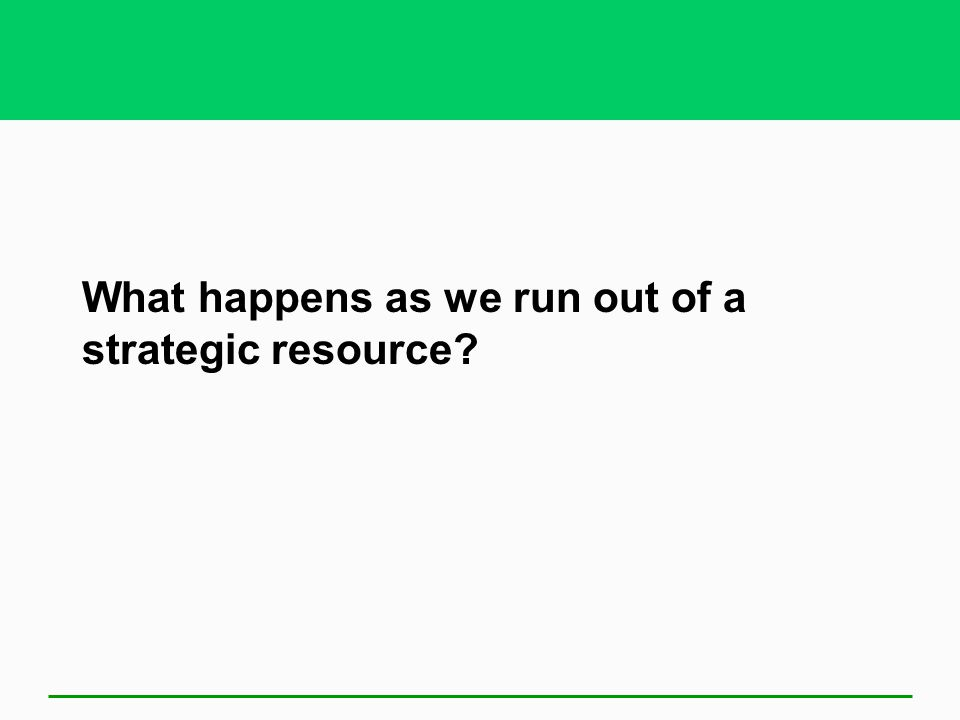 What happens as we run out of a strategic resource?