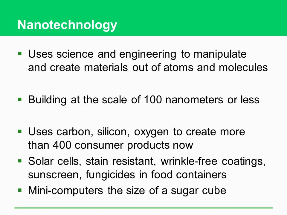 Nanotechnology  Uses science and engineering to manipulate and create materials out of atoms and molecules  Building at the scale of 100 nanometers or less  Uses carbon, silicon, oxygen to create more than 400 consumer products now  Solar cells, stain resistant, wrinkle-free coatings, sunscreen, fungicides in food containers  Mini-computers the size of a sugar cube