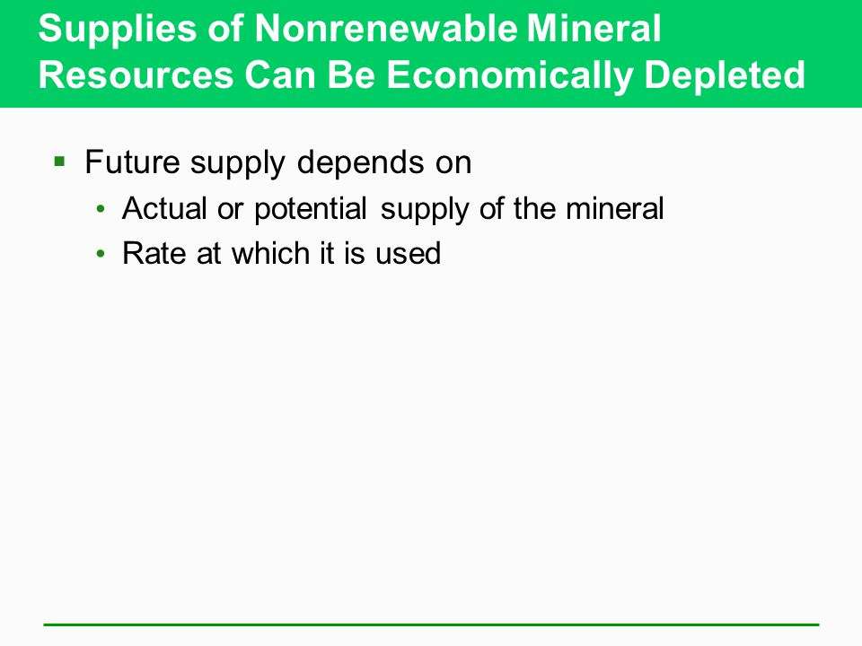 Supplies of Nonrenewable Mineral Resources Can Be Economically Depleted  Future supply depends on Actual or potential supply of the mineral Rate at which it is used