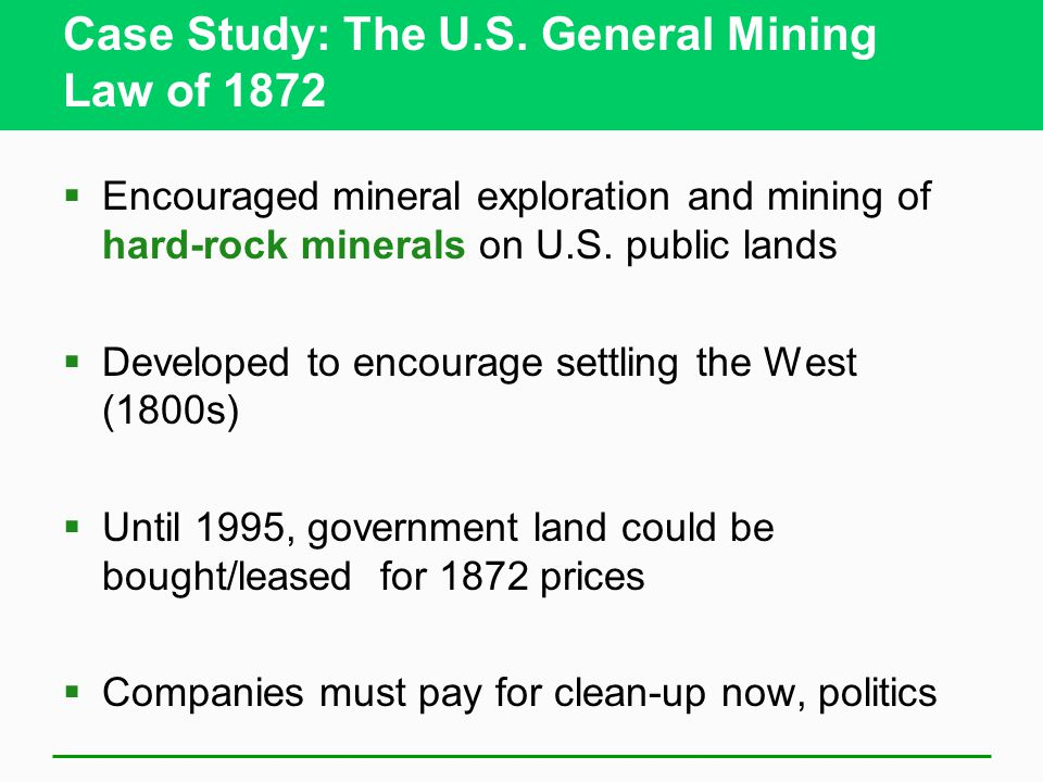 Case Study: The U.S. General Mining Law of 1872  Encouraged mineral exploration and mining of hard-rock minerals on U.S. public lands  Developed to