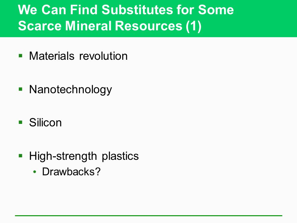 We Can Find Substitutes for Some Scarce Mineral Resources (1)  Materials revolution  Nanotechnology  Silicon  High-strength plastics Drawbacks?