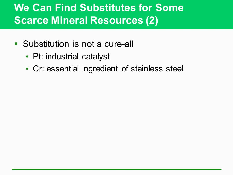 We Can Find Substitutes for Some Scarce Mineral Resources (2)  Substitution is not a cure-all Pt: industrial catalyst Cr: essential ingredient of stainless steel
