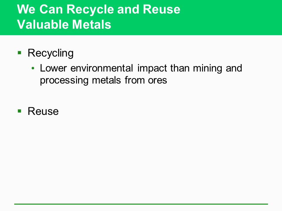 We Can Recycle and Reuse Valuable Metals  Recycling Lower environmental impact than mining and processing metals from ores  Reuse