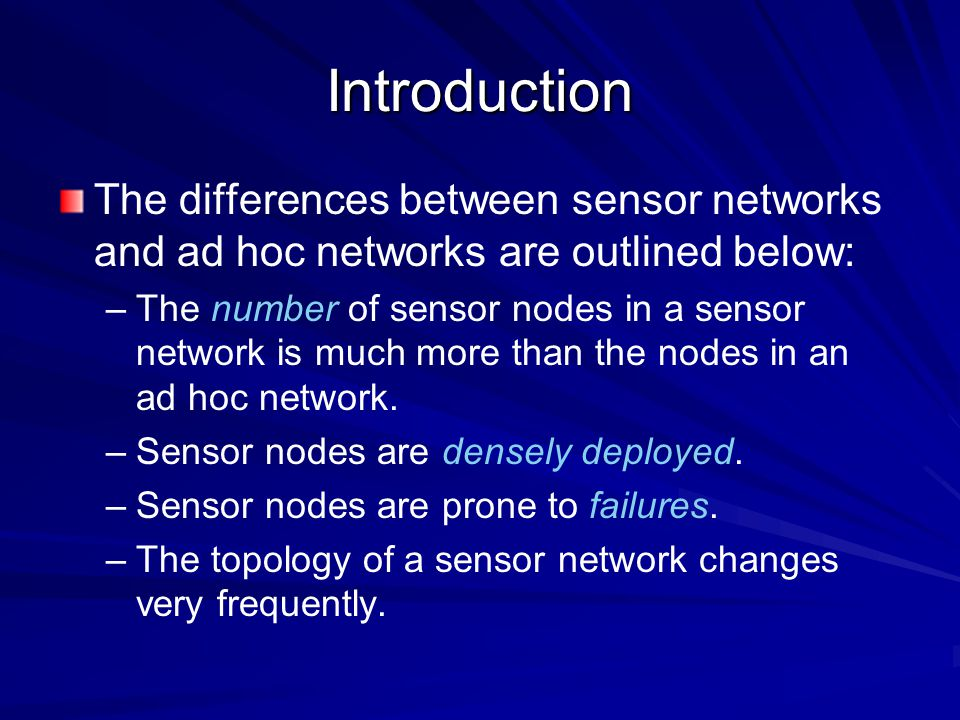 Introduction The differences between sensor networks and ad hoc networks are outlined below: – –Sensor nodes mainly use broadcast communication paradigm whereas most ad hoc networks are based on point-to-point communications.