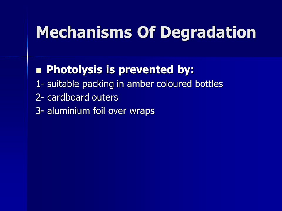 Mechanisms Of Degradation Photolysis is prevented by: Photolysis is prevented by: 1- suitable packing in amber coloured bottles 2- cardboard outers 3-