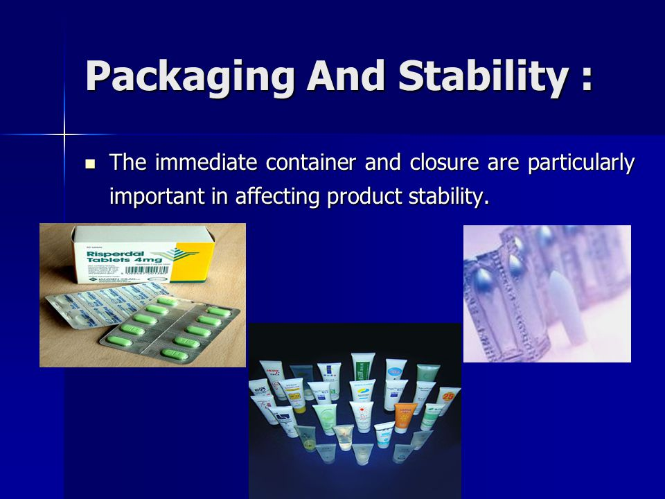 Packaging And Stability : The immediate container and closure are particularly important in affecting product stability. The immediate container and c