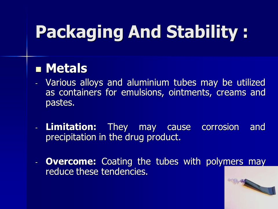 Packaging And Stability : Metals Metals - Various alloys and aluminium tubes may be utilized as containers for emulsions, ointments, creams and pastes