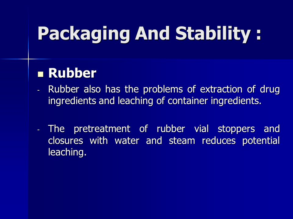 Packaging And Stability : Rubber Rubber - Rubber also has the problems of extraction of drug ingredients and leaching of container ingredients. - The