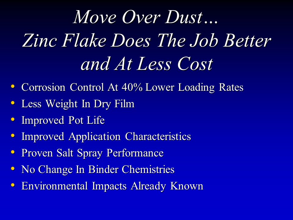 Move Over Dust… Zinc Flake Does The Job Better and At Less Cost Corrosion Control At 40% Lower Loading Rates Corrosion Control At 40% Lower Loading Rates Less Weight In Dry Film Less Weight In Dry Film Improved Pot Life Improved Pot Life Improved Application Characteristics Improved Application Characteristics Proven Salt Spray Performance Proven Salt Spray Performance No Change In Binder Chemistries No Change In Binder Chemistries Environmental Impacts Already Known Environmental Impacts Already Known