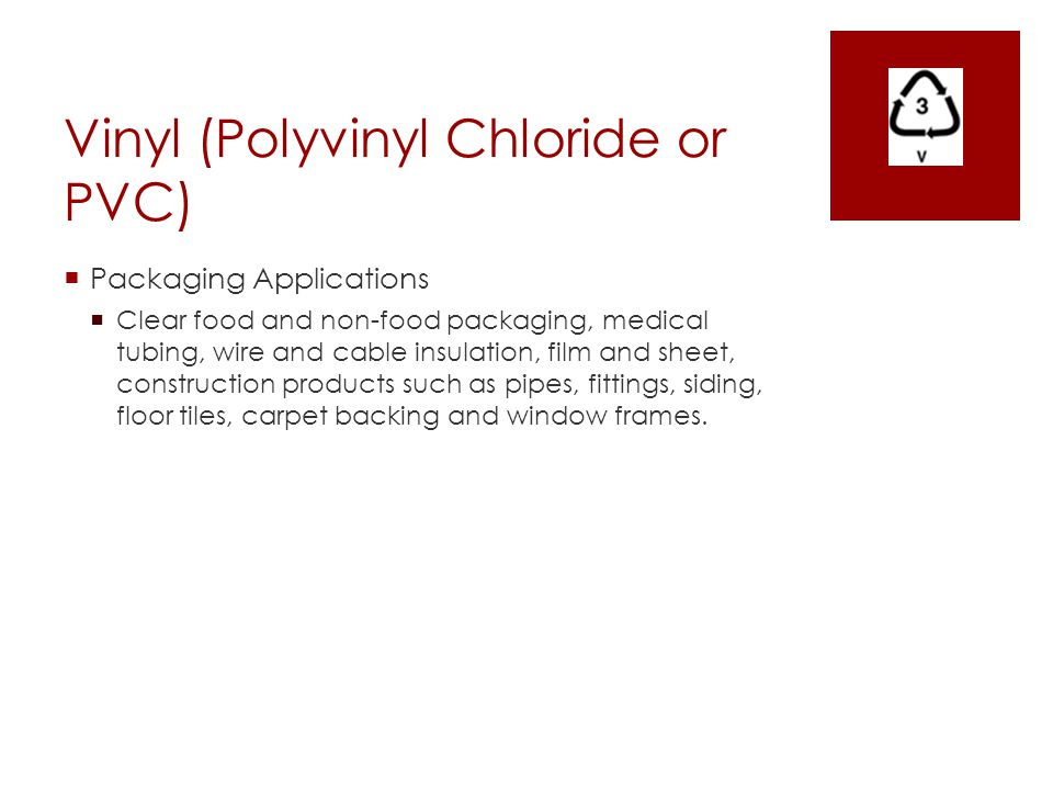 Vinyl (Polyvinyl Chloride or PVC)  Packaging Applications  Clear food and non-food packaging, medical tubing, wire and cable insulation, film and sh