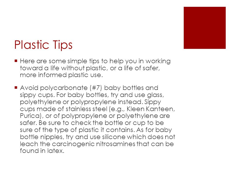 Plastic Tips  Here are some simple tips to help you in working toward a life without plastic, or a life of safer, more informed plastic use.  Avoid