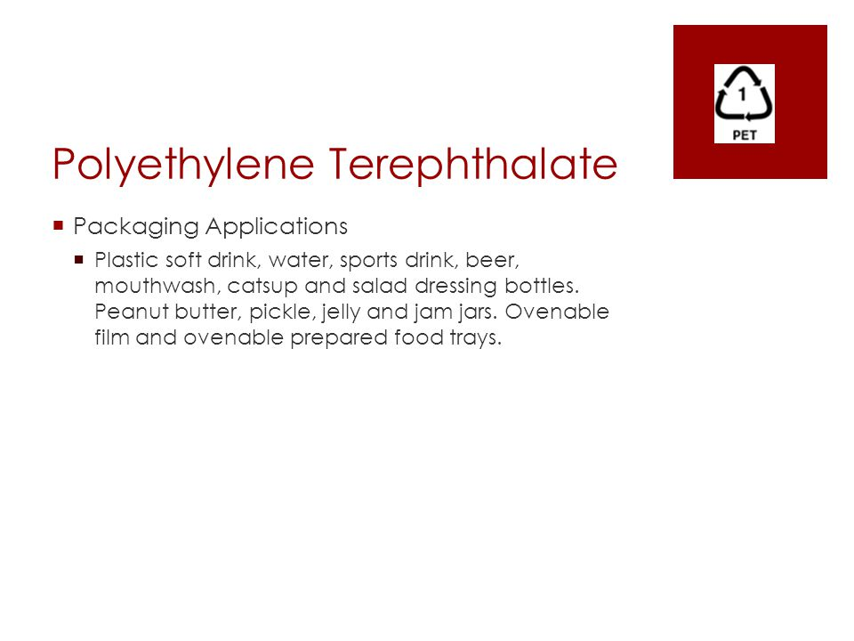 Polyethylene Terephthalate  Packaging Applications  Plastic soft drink, water, sports drink, beer, mouthwash, catsup and salad dressing bottles. Pea