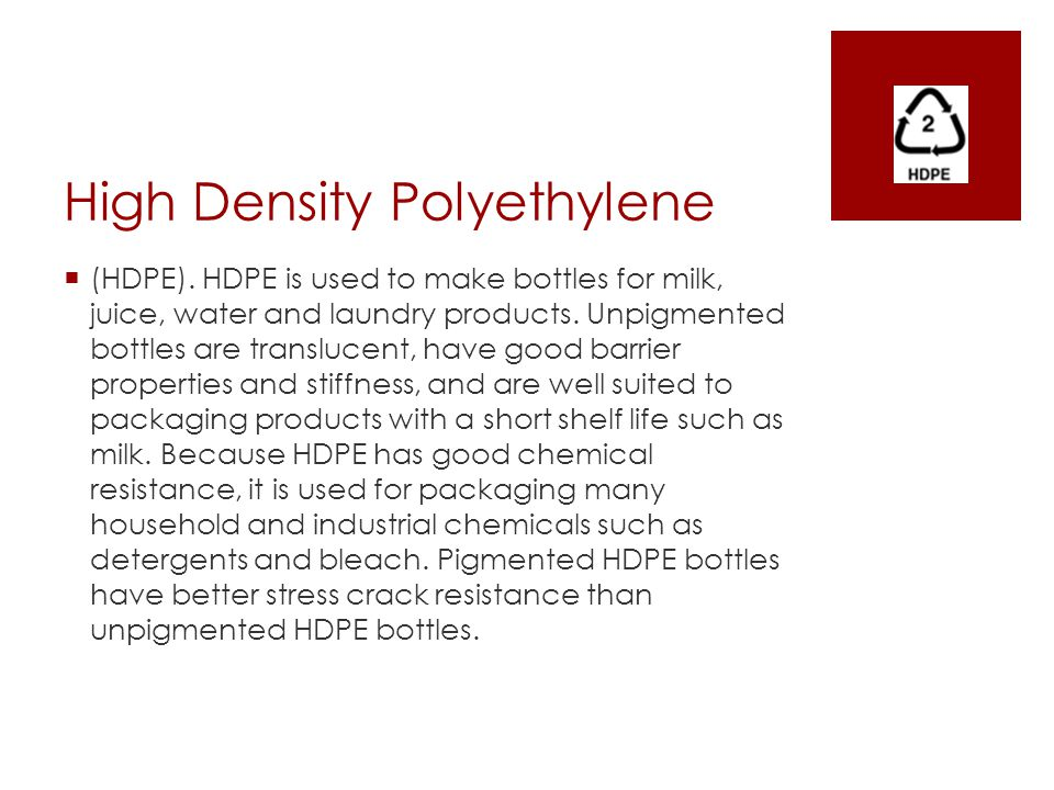 High Density Polyethylene  (HDPE). HDPE is used to make bottles for milk, juice, water and laundry products. Unpigmented bottles are translucent, hav
