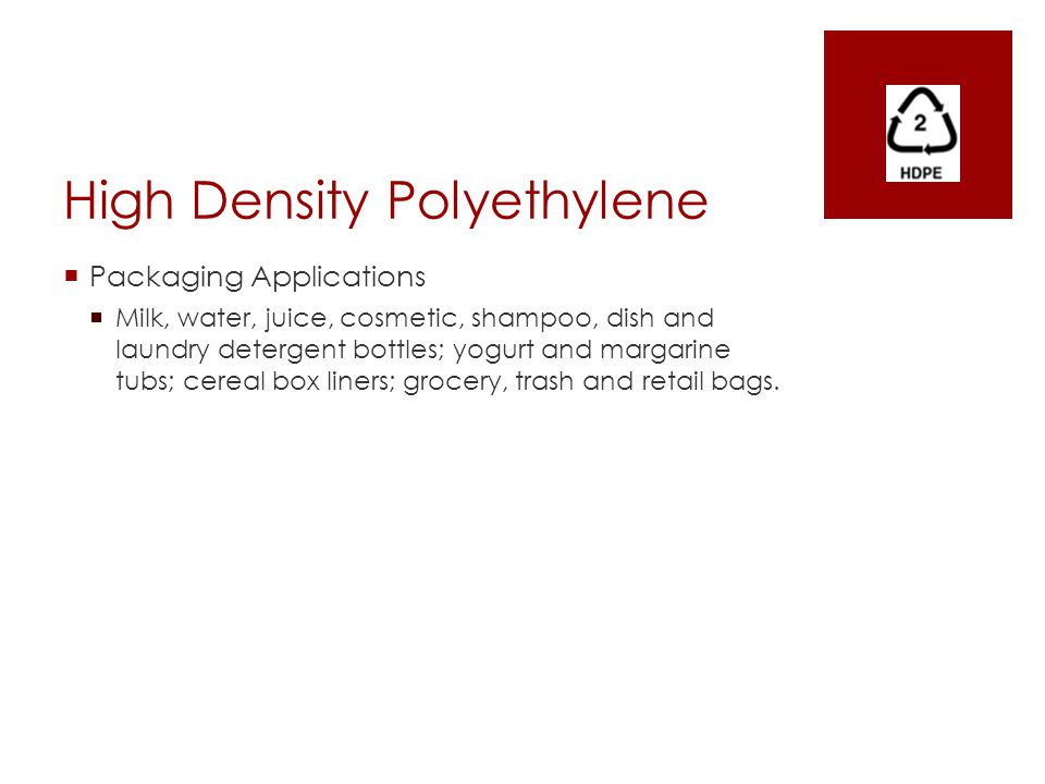 High Density Polyethylene  Packaging Applications  Milk, water, juice, cosmetic, shampoo, dish and laundry detergent bottles; yogurt and margarine t