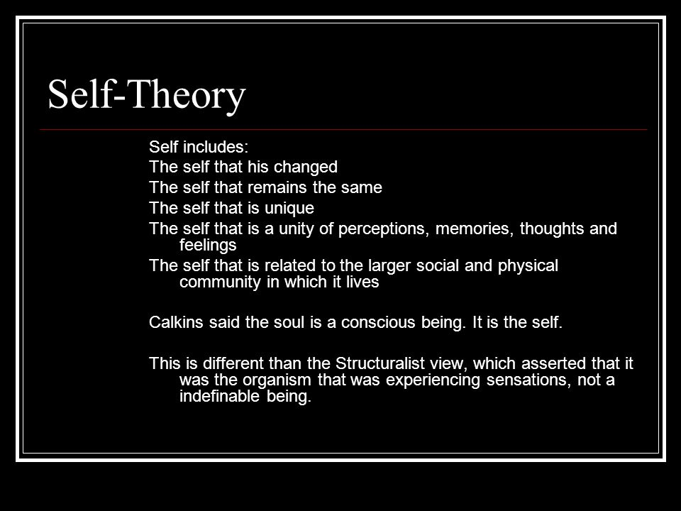 Self-Theory Self includes: The self that his changed The self that remains the same The self that is unique The self that is a unity of perceptions, m