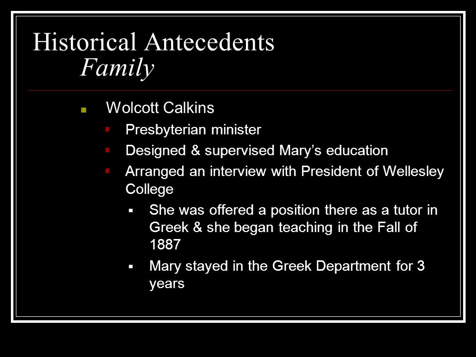 Historical Antecedents Family Wolcott Calkins  Presbyterian minister  Designed & supervised Mary's education  Arranged an interview with President