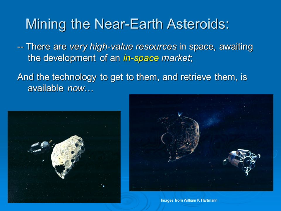 Mining the Near-Earth Asteroids: -- There are very high-value resources in space, awaiting the development of an in-space market; And the technology to get to them, and retrieve them, is available now… Images from William K Hartmann