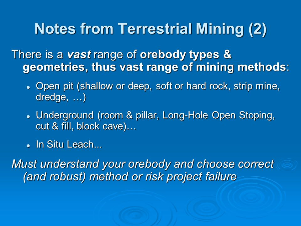 Notes from Terrestrial Mining (2) There is a vast range of orebody types & geometries, thus vast range of mining methods: Open pit (shallow or deep, soft or hard rock, strip mine, dredge, …) Open pit (shallow or deep, soft or hard rock, strip mine, dredge, …) Underground (room & pillar, Long-Hole Open Stoping, cut & fill, block cave)… Underground (room & pillar, Long-Hole Open Stoping, cut & fill, block cave)… In Situ Leach...