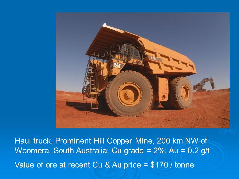 Haul truck, Prominent Hill Copper Mine, 200 km NW of Woomera, South Australia: Cu grade = 2%; Au = 0.2 g/t Value of ore at recent Cu & Au price = $170 / tonne