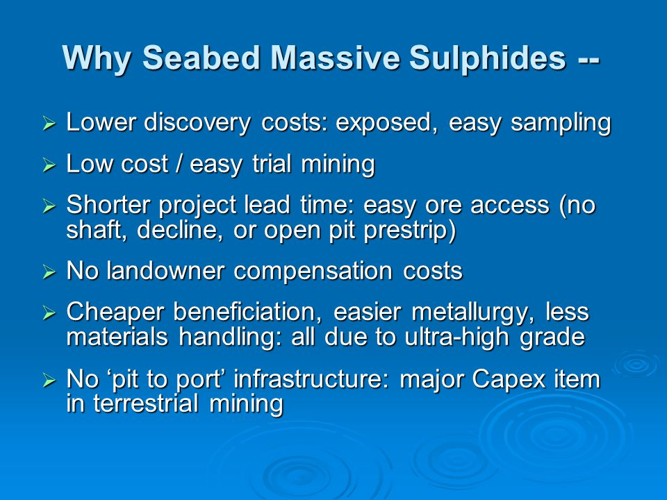 Why Seabed Massive Sulphides --  Lower discovery costs: exposed, easy sampling  Low cost / easy trial mining  Shorter project lead time: easy ore access (no shaft, decline, or open pit prestrip)  No landowner compensation costs  Cheaper beneficiation, easier metallurgy, less materials handling: all due to ultra-high grade  No 'pit to port' infrastructure: major Capex item in terrestrial mining