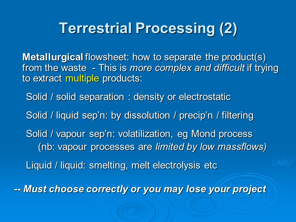 Terrestrial Processing (2) Metallurgical flowsheet: how to separate the product(s) from the waste - This is more complex and difficult if trying to extract multiple products: Solid / solid separation : density or electrostatic Solid / liquid sep'n: by dissolution / precip'n / filtering Solid / vapour sep'n: volatilization, eg Mond process (nb: vapour processes are limited by low massflows) (nb: vapour processes are limited by low massflows) Liquid / liquid: smelting, melt electrolysis etc -- Must choose correctly or you may lose your project -- Must choose correctly or you may lose your project