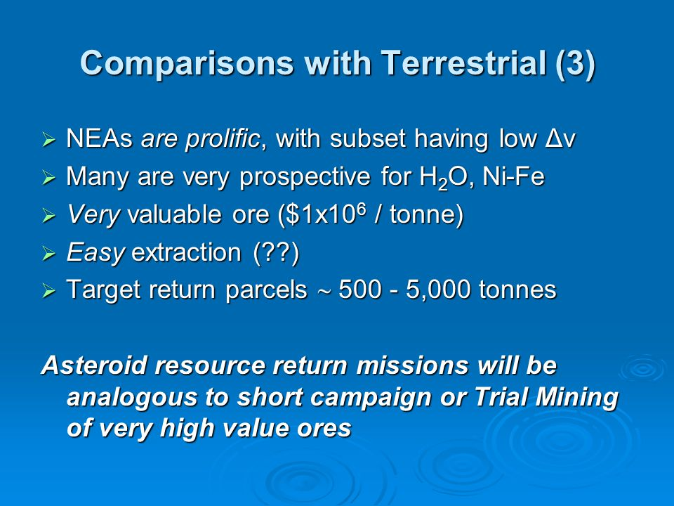 Comparisons with Terrestrial (3)  NEAs are prolific, with subset having low Δv  Many are very prospective for H 2 O, Ni-Fe  Very valuable ore ($1x10 6 / tonne)  Easy extraction ( )  Target return parcels  500 - 5,000 tonnes Asteroid resource return missions will be analogous to short campaign or Trial Mining of very high value ores