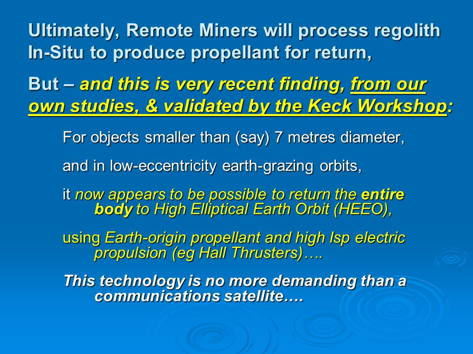 Ultimately, Remote Miners will process regolith In-Situ to produce propellant for return, But – and this is very recent finding, from our own studies, & validated by the Keck Workshop: For objects smaller than (say) 7 metres diameter, and in low-eccentricity earth-grazing orbits, it now appears to be possible to return the entire body to High Elliptical Earth Orbit (HEEO), using Earth-origin propellant and high Isp electric propulsion (eg Hall Thrusters)….