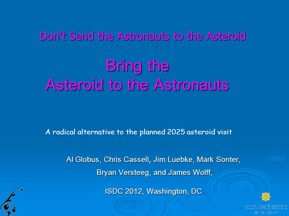 Bring the Asteroid to the Astronauts A radical alternative to the planned 2025 asteroid visit Al Globus, Chris Cassell, Jim Luebke, Mark Sonter, Bryan Versteeg, and James Wolff, Bryan Versteeg, and James Wolff, ISDC 2012, Washington, DC Don't Send the Astronauts to the Asteroid