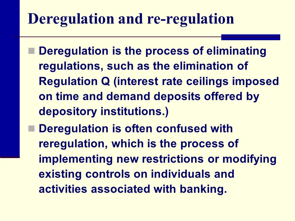Deregulation and re-regulation Deregulation is the process of eliminating regulations, such as the elimination of Regulation Q (interest rate ceilings imposed on time and demand deposits offered by depository institutions.) Deregulation is often confused with reregulation, which is the process of implementing new restrictions or modifying existing controls on individuals and activities associated with banking.
