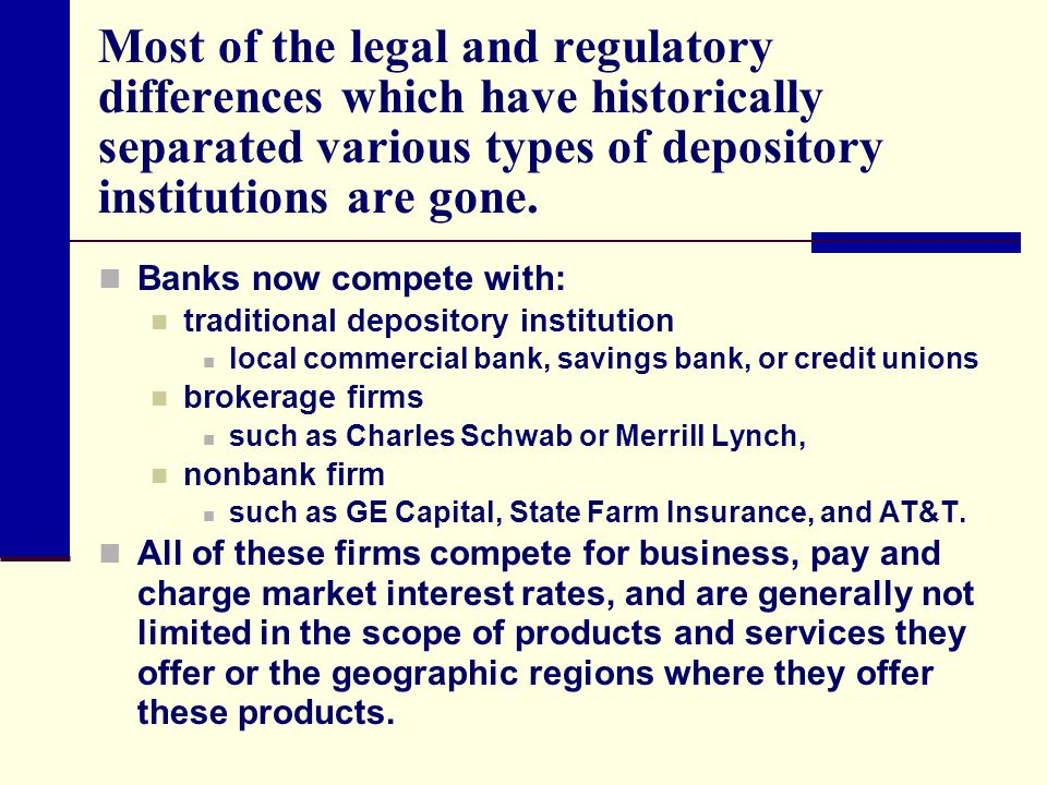 Most of the legal and regulatory differences which have historically separated various types of depository institutions are gone.