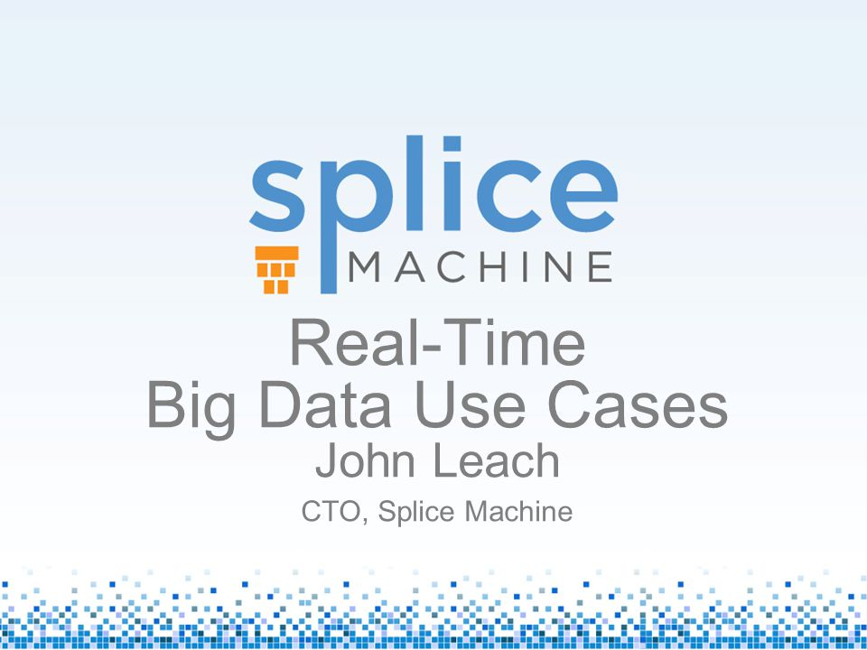 Real-Time Big Data Use Cases John Leach CTO, Splice Machine