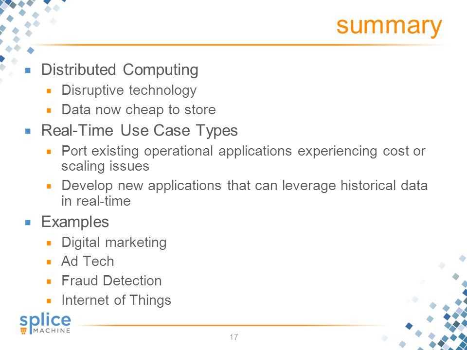17 summary Distributed Computing Disruptive technology Data now cheap to store Real-Time Use Case Types Port existing operational applications experiencing cost or scaling issues Develop new applications that can leverage historical data in real-time Examples Digital marketing Ad Tech Fraud Detection Internet of Things