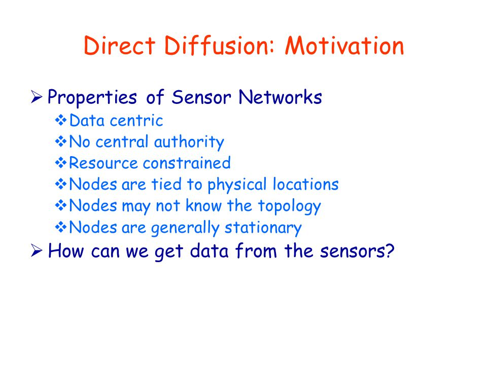 Direct Diffusion: Motivation  Properties of Sensor Networks  Data centric  No central authority  Resource constrained  Nodes are tied to physical locations  Nodes may not know the topology  Nodes are generally stationary  How can we get data from the sensors?