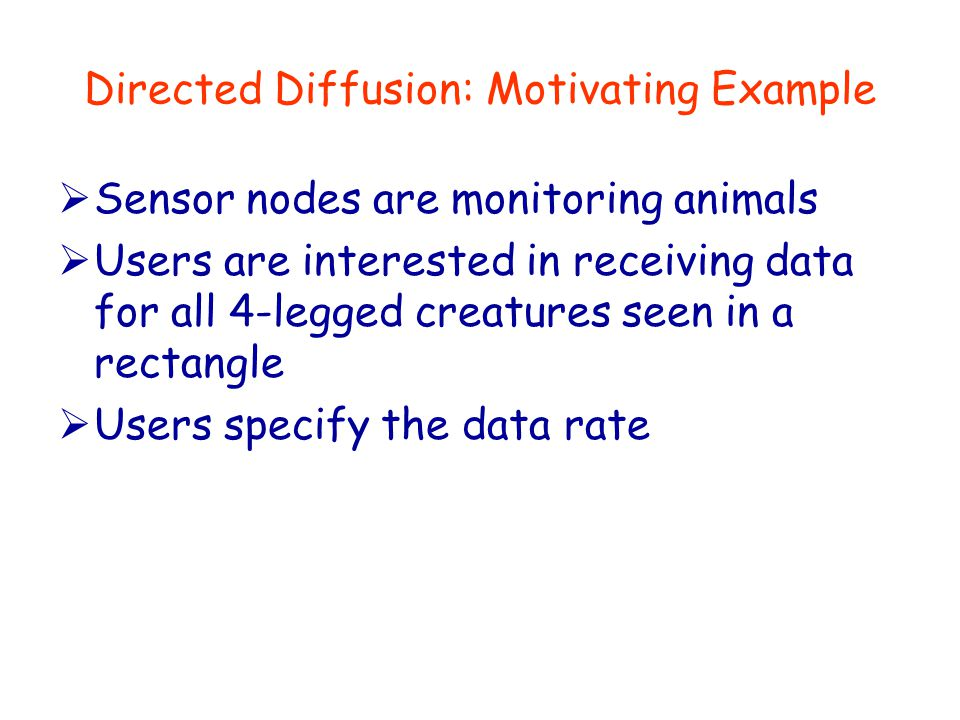 Directed Diffusion: Motivating Example  Sensor nodes are monitoring animals  Users are interested in receiving data for all 4-legged creatures seen