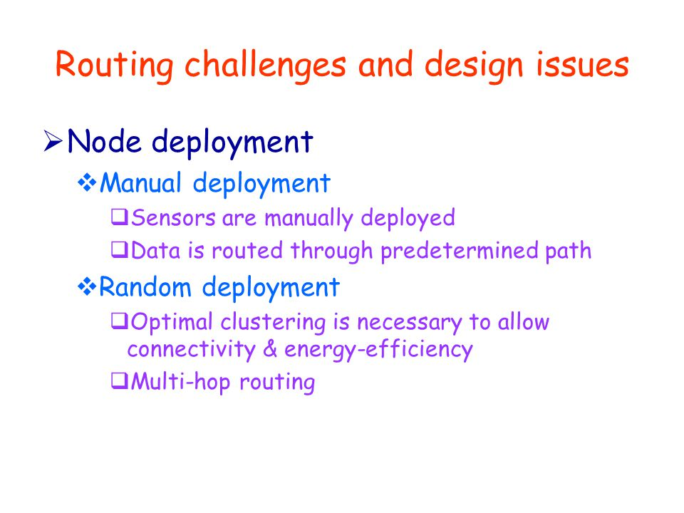 Routing challenges and design issues  Data routing methods  Application-specific  Time-driven: Periodic monitoring  Event-driven: Respond to sudden changes  Query-driven: Respond to queries  Hybrid