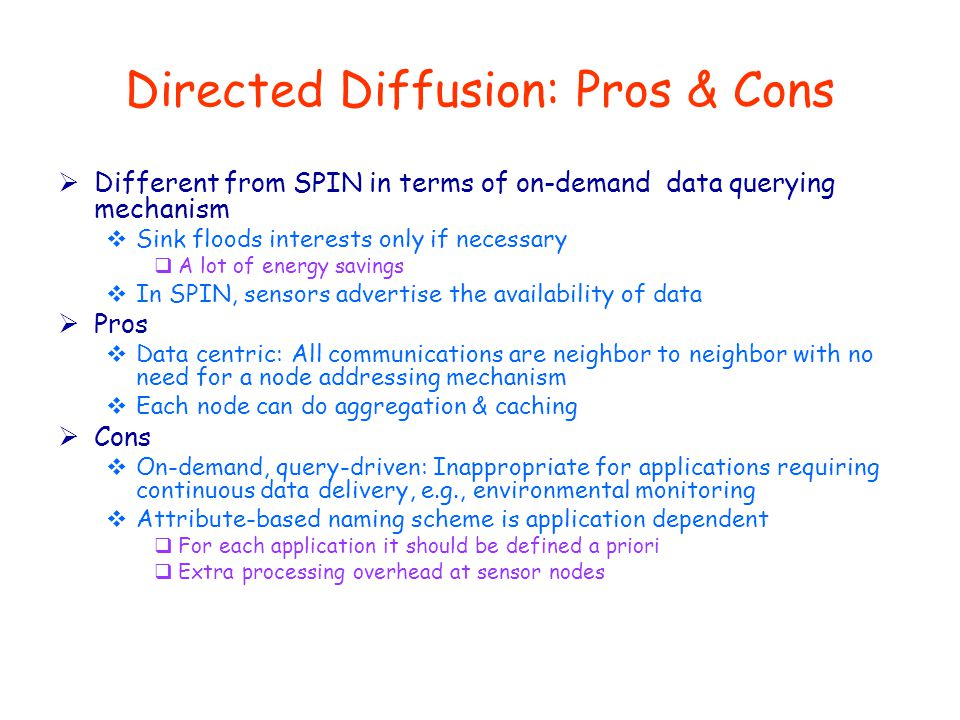 Directed Diffusion: Pros & Cons  Different from SPIN in terms of on-demand data querying mechanism  Sink floods interests only if necessary  A lot