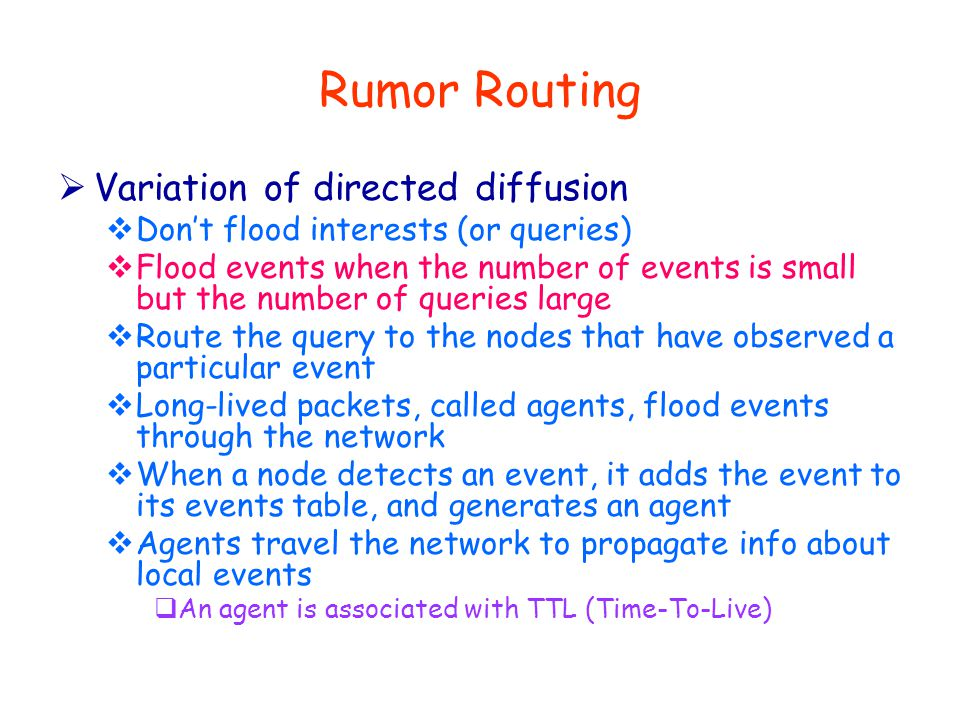 Rumor Routing  Variation of directed diffusion  Don't flood interests (or queries)  Flood events when the number of events is small but the number