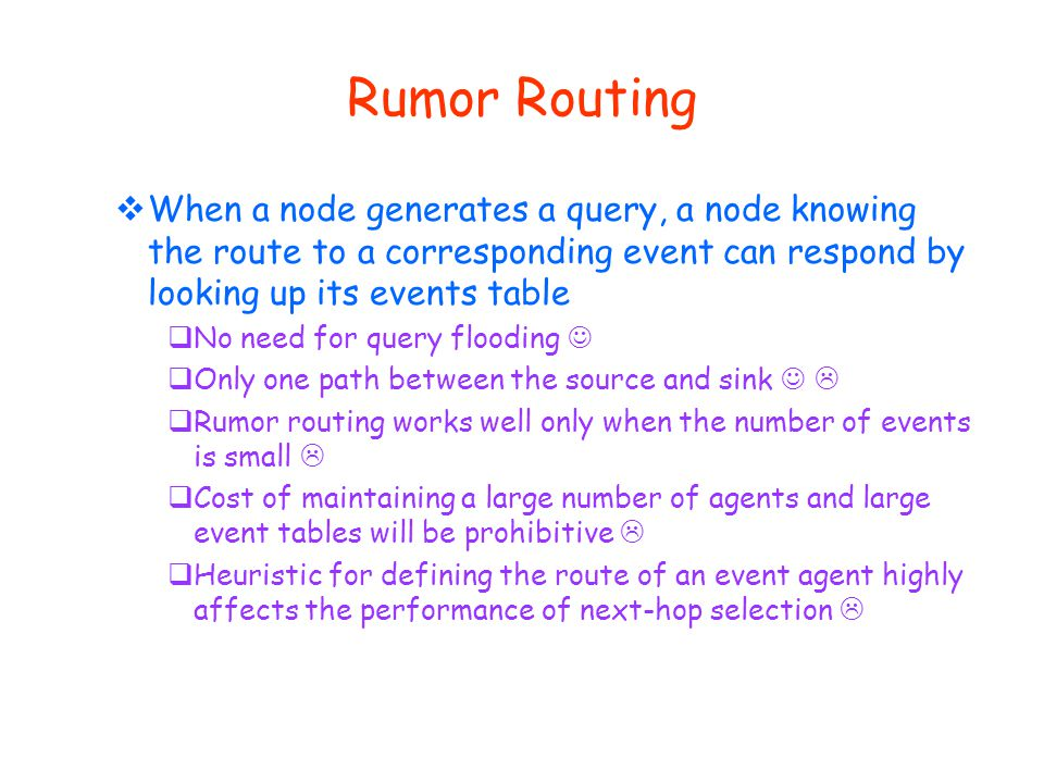 Rumor Routing  When a node generates a query, a node knowing the route to a corresponding event can respond by looking up its events table  No need for query flooding  Only one path between the source and sink   Rumor routing works well only when the number of events is small   Cost of maintaining a large number of agents and large event tables will be prohibitive   Heuristic for defining the route of an event agent highly affects the performance of next-hop selection 