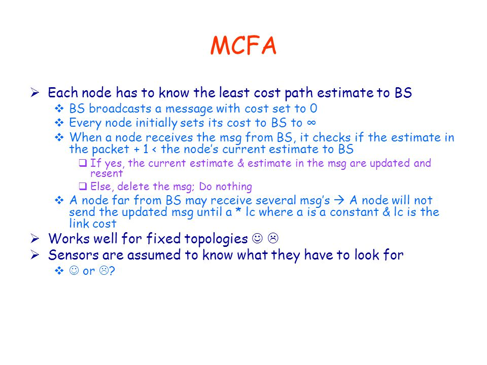 MCFA  Each node has to know the least cost path estimate to BS  BS broadcasts a message with cost set to 0  Every node initially sets its cost to BS to ∞  When a node receives the msg from BS, it checks if the estimate in the packet + 1 < the node's current estimate to BS  If yes, the current estimate & estimate in the msg are updated and resent  Else, delete the msg; Do nothing  A node far from BS may receive several msg's  A node will not send the updated msg until a * lc where a is a constant & lc is the link cost  Works well for fixed topologies   Sensors are assumed to know what they have to look for  or  ?