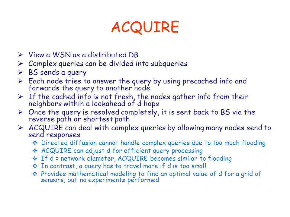 ACQUIRE  View a WSN as a distributed DB  Complex queries can be divided into subqueries  BS sends a query  Each node tries to answer the query by using precached info and forwards the query to another node  If the cached info is not fresh, the nodes gather info from their neighbors within a lookahead of d hops  Once the query is resolved completely, it is sent back to BS via the reverse path or shortest path  ACQUIRE can deal with complex queries by allowing many nodes send to send responses  Directed diffusion cannot handle complex queries due to too much flooding  ACQUIRE can adjust d for efficient query processing  If d = network diameter, ACQUIRE becomes similar to flooding  In contrast, a query has to travel more if d is too small  Provides mathematical modeling to find an optimal value of d for a grid of sensors, but no experiments performed