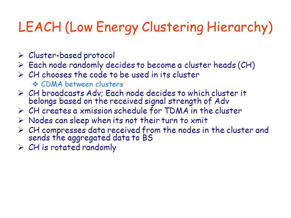 LEACH (Low Energy Clustering Hierarchy)  Cluster-based protocol  Each node randomly decides to become a cluster heads (CH)  CH chooses the code to be used in its cluster  CDMA between clusters  CH broadcasts Adv; Each node decides to which cluster it belongs based on the received signal strength of Adv  CH creates a xmission schedule for TDMA in the cluster  Nodes can sleep when its not their turn to xmit  CH compresses data received from the nodes in the cluster and sends the aggregated data to BS  CH is rotated randomly