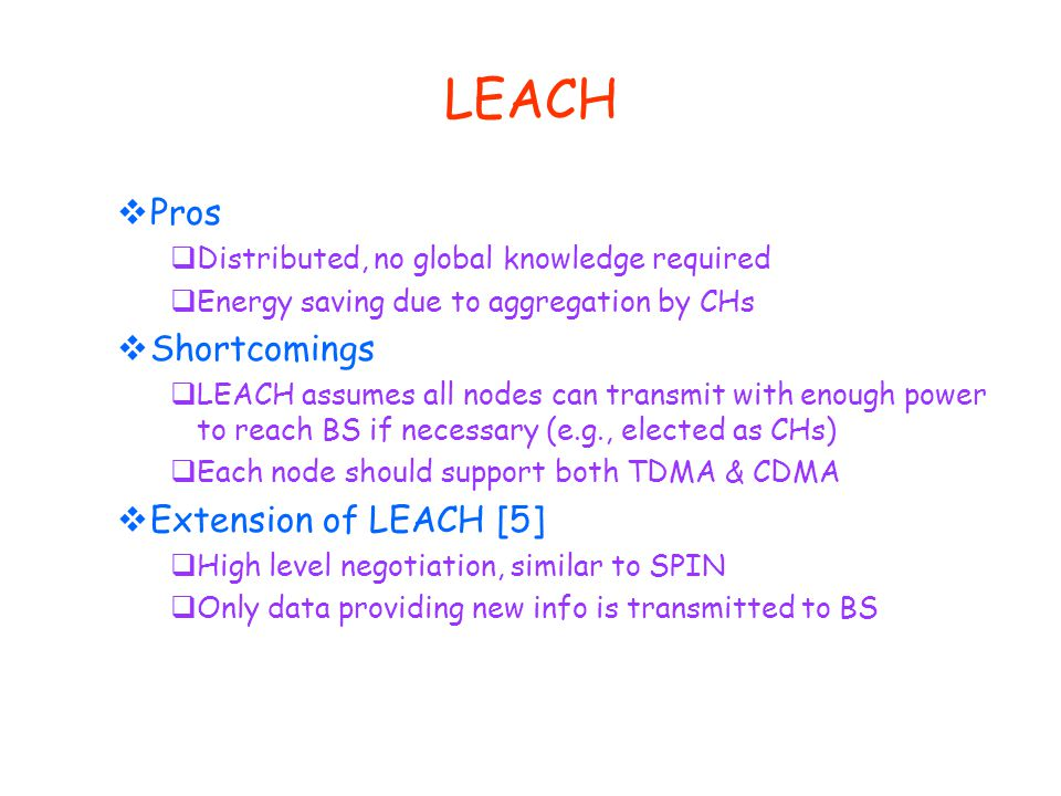 LEACH  Pros  Distributed, no global knowledge required  Energy saving due to aggregation by CHs  Shortcomings  LEACH assumes all nodes can transmit with enough power to reach BS if necessary (e.g., elected as CHs)  Each node should support both TDMA & CDMA  Extension of LEACH [5]  High level negotiation, similar to SPIN  Only data providing new info is transmitted to BS