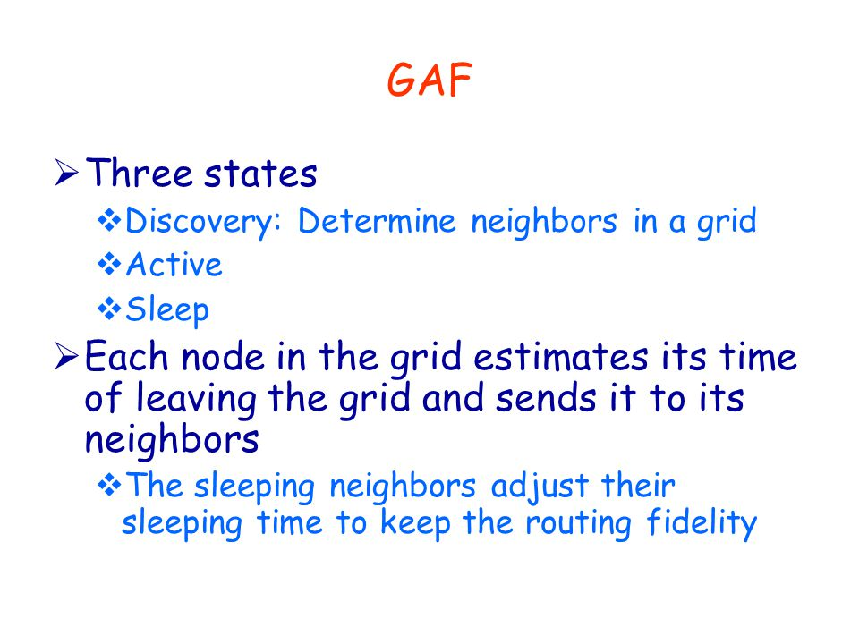 GAF  Three states  Discovery: Determine neighbors in a grid  Active  Sleep  Each node in the grid estimates its time of leaving the grid and sends it to its neighbors  The sleeping neighbors adjust their sleeping time to keep the routing fidelity